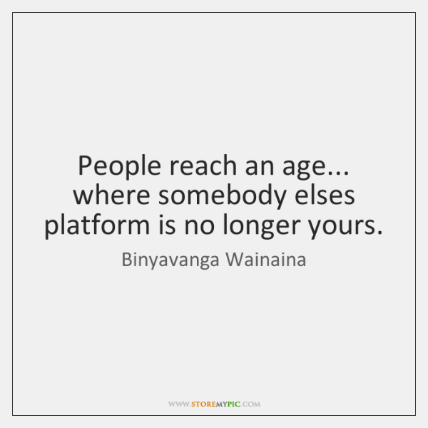 People reach an age... where somebody elses platform is no longer yours.