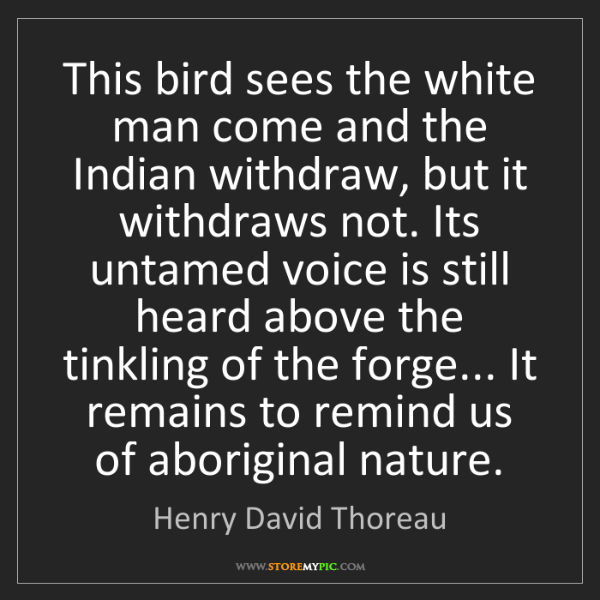 Henry David Thoreau: This bird sees the white man come and the Indian withdraw,...
