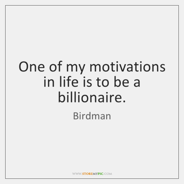 One of my motivations in life is to be a billionaire.