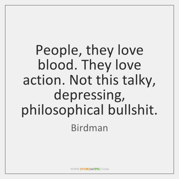 People, they love blood. They love action. Not this talky, depressing, philosophical ...