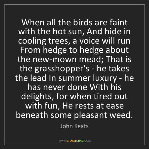 John Keats: When all the birds are faint with the hot sun, And hide...