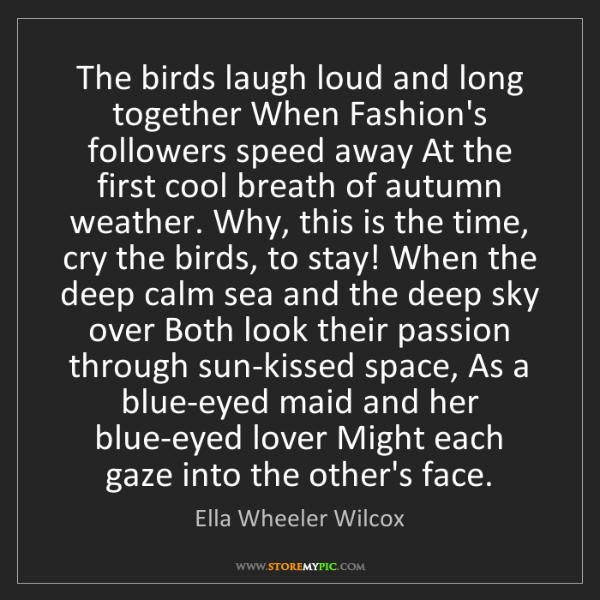 Ella Wheeler Wilcox: The birds laugh loud and long together When Fashion's...