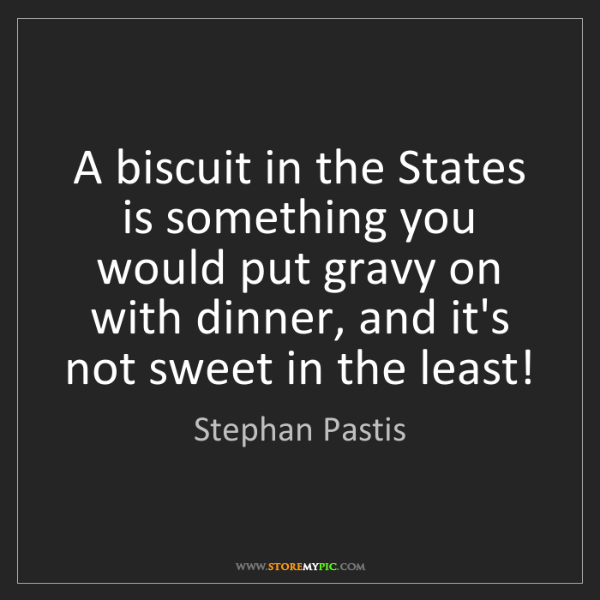 Stephan Pastis: A biscuit in the States is something you would put gravy...