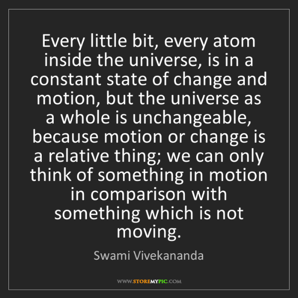 Swami Vivekananda: Every little bit, every atom inside the universe, is...
