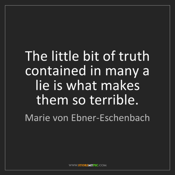 Marie von Ebner-Eschenbach: The little bit of truth contained in many a lie is what...