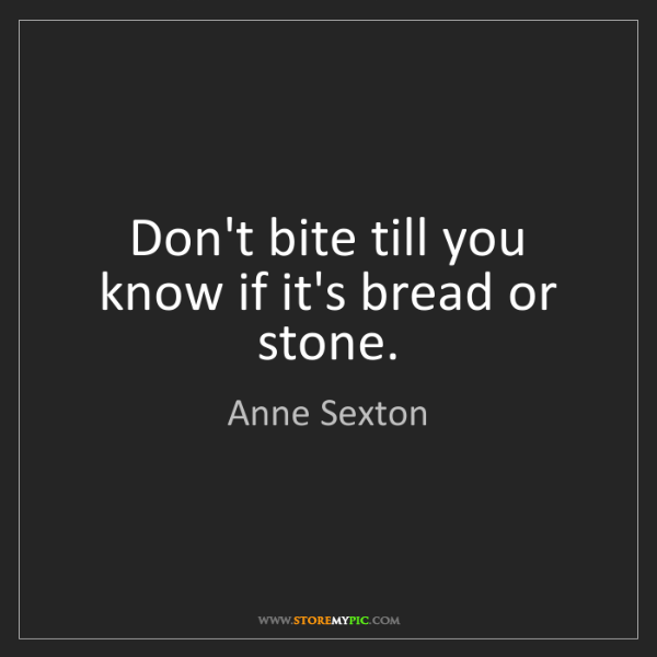 Anne Sexton: Don't bite till you know if it's bread or stone.