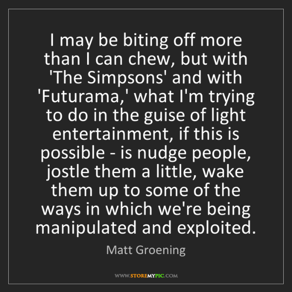 Matt Groening: I may be biting off more than I can chew, but with 'The...