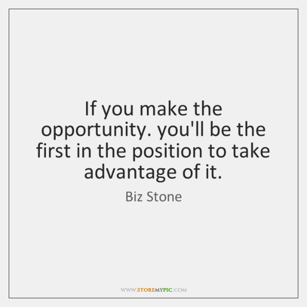 If you make the opportunity. you'll be the first in the position ...
