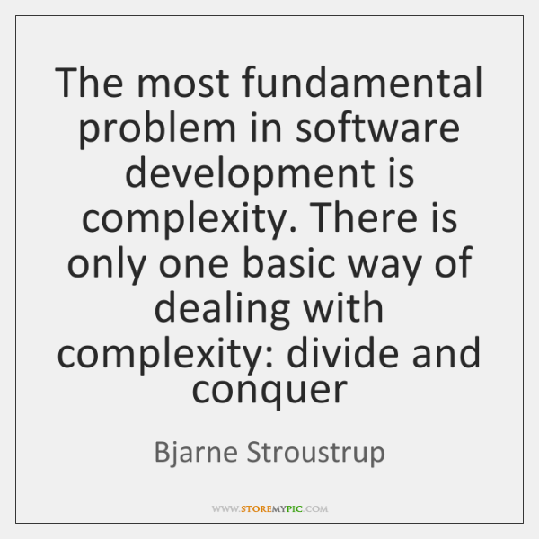 The most fundamental problem in software development is complexity. There is only ...