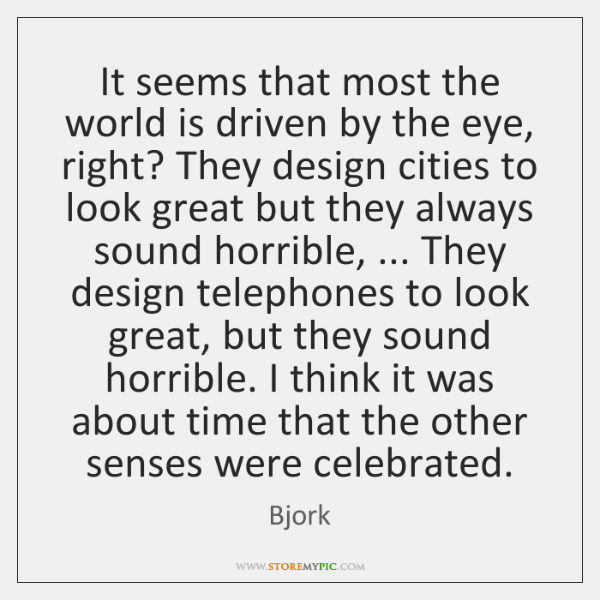 It seems that most the world is driven by the eye, right? ...