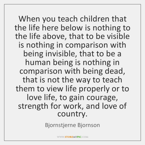 When you teach children that the life here below is nothing to ...