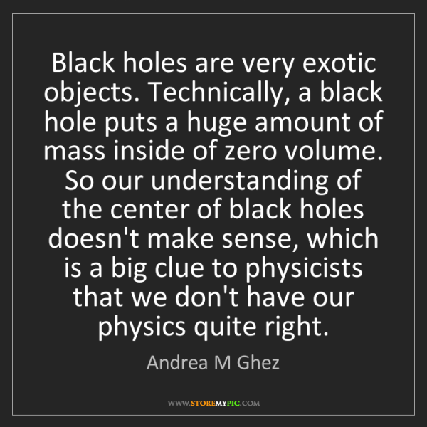 Andrea M Ghez: Black holes are very exotic objects. Technically, a black...