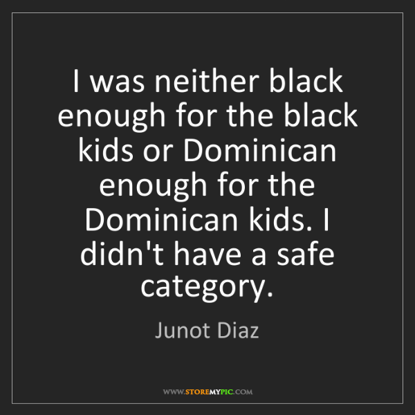 Junot Diaz: I was neither black enough for the black kids or Dominican...