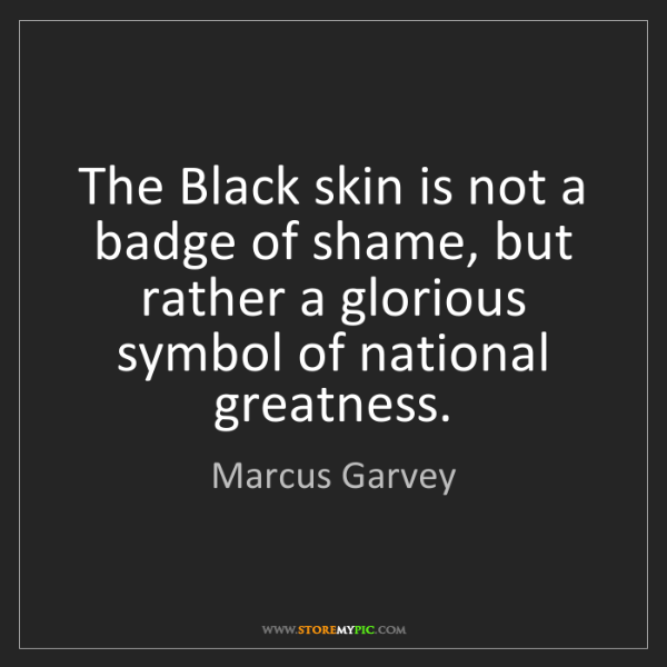 Marcus Garvey: The Black skin is not a badge of shame, but rather a...