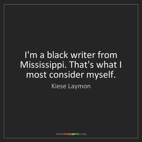 Kiese Laymon: I'm a black writer from Mississippi. That's what I most...