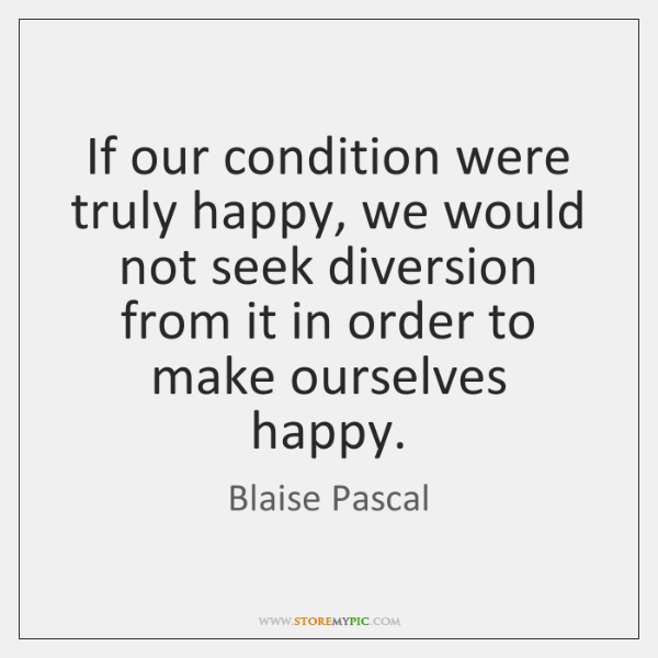If our condition were truly happy, we would not seek diversion from ...