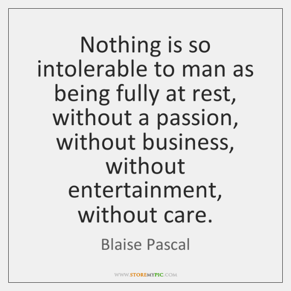 Nothing is so intolerable to man as being fully at rest, without ...