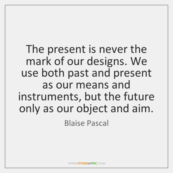 The present is never the mark of our designs. We use both ...