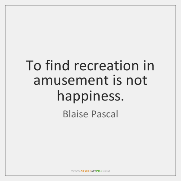 To find recreation in amusement is not happiness.