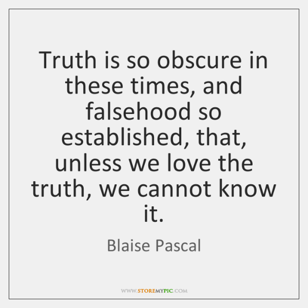 Truth is so obscure in these times, and falsehood so established, that, ...