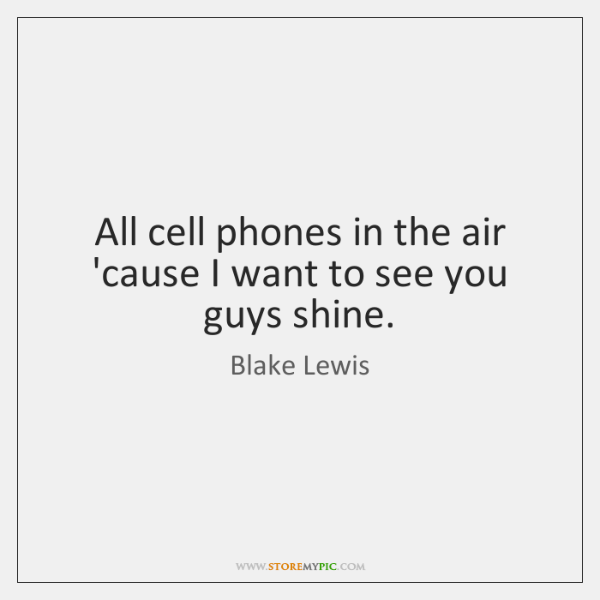 All cell phones in the air 'cause I want to see you ...