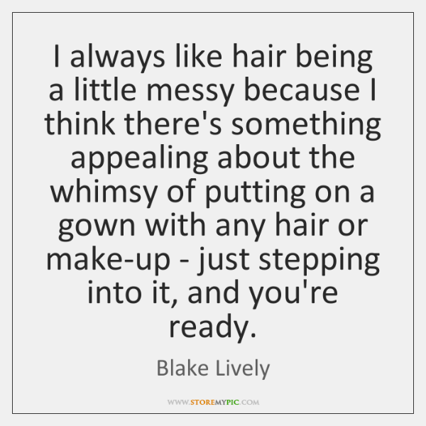 I always like hair being a little messy because I think there's ...