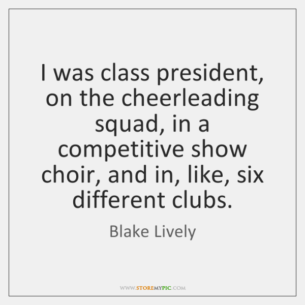 I was class president, on the cheerleading squad, in a competitive show ...
