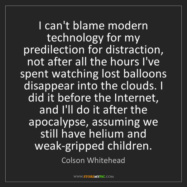 Colson Whitehead: I can't blame modern technology for my predilection for...