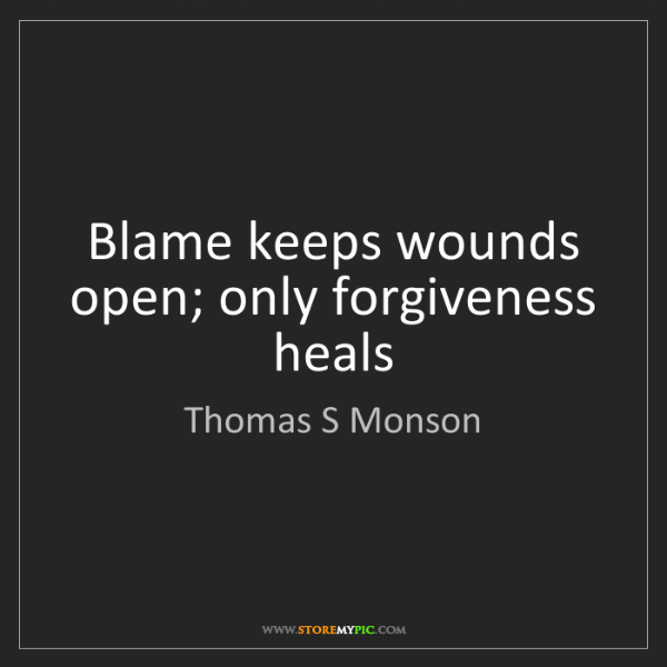 Thomas S Monson: Blame keeps wounds open; only forgiveness heals