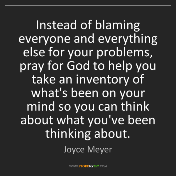 Joyce Meyer: Instead of blaming everyone and everything else for your...