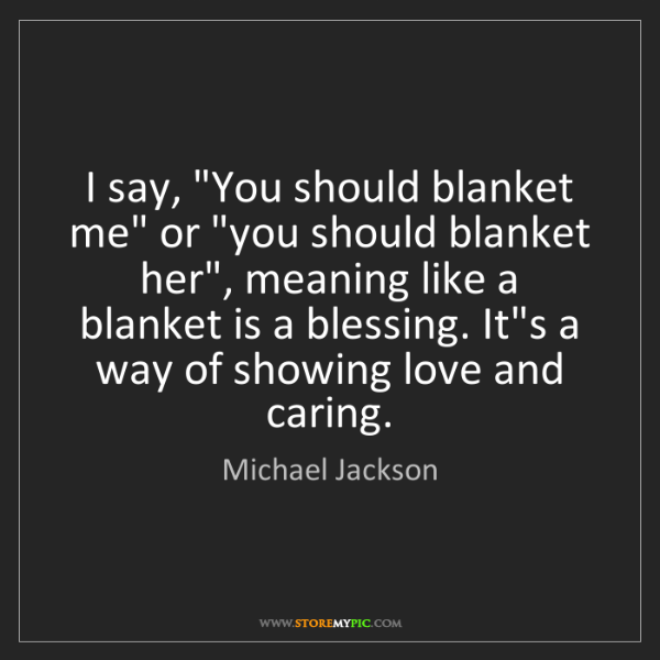 "Michael Jackson: I say, ""You should blanket me"" or ""you should blanket..."