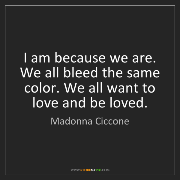 Madonna Ciccone: I am because we are. We all bleed the same color. We...