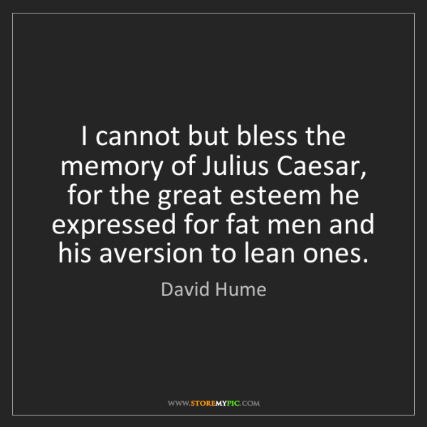 David Hume: I cannot but bless the memory of Julius Caesar, for the...