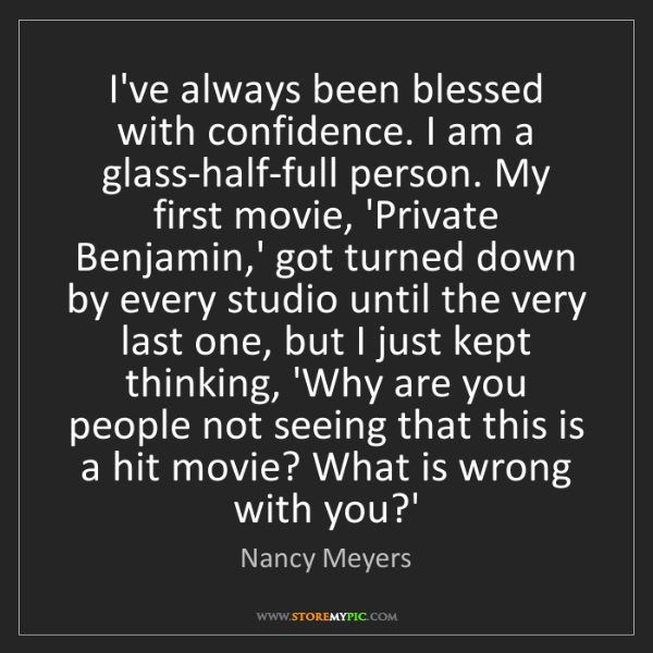 Nancy Meyers: I've always been blessed with confidence. I am a glass-half-full...