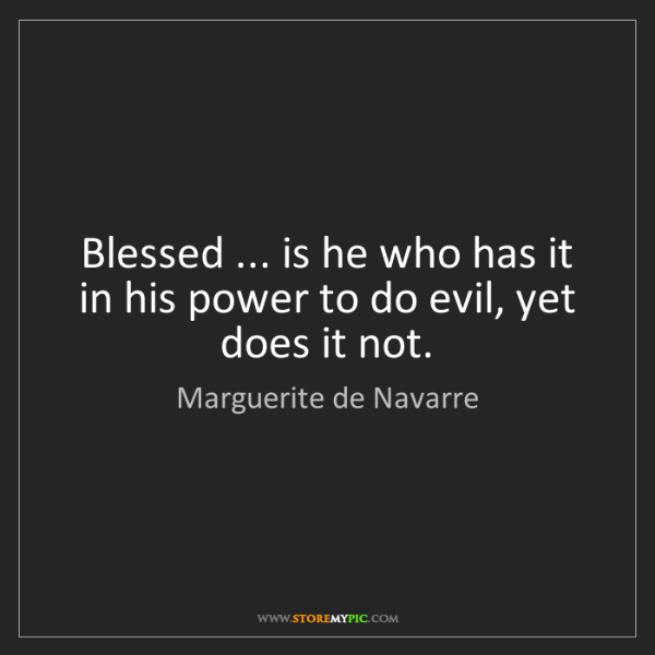 Marguerite de Navarre: Blessed ... is he who has it in his power to do evil,...