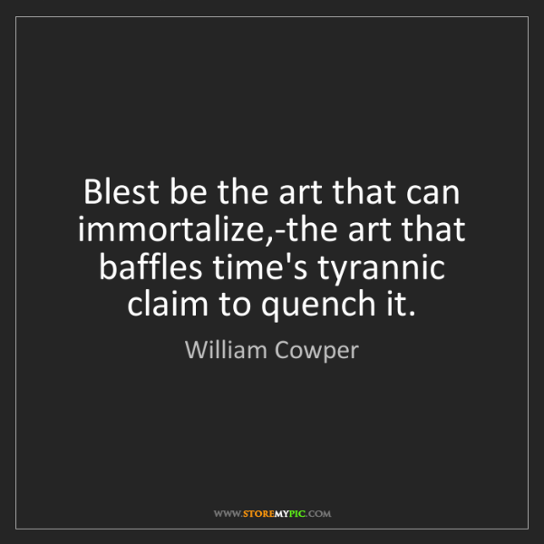 William Cowper: Blest be the art that can immortalize,-the art that baffles...