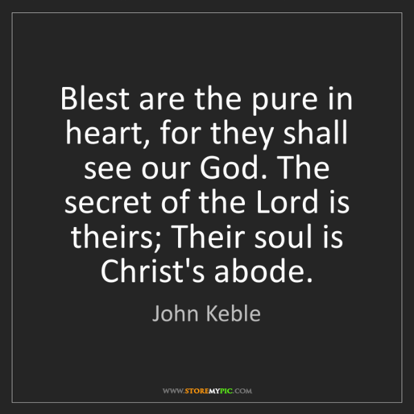 John Keble: Blest are the pure in heart, for they shall see our God....