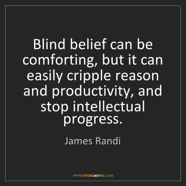 James Randi: Blind belief can be comforting, but it can easily cripple...