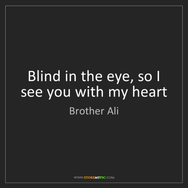 Brother Ali: Blind in the eye, so I see you with my heart