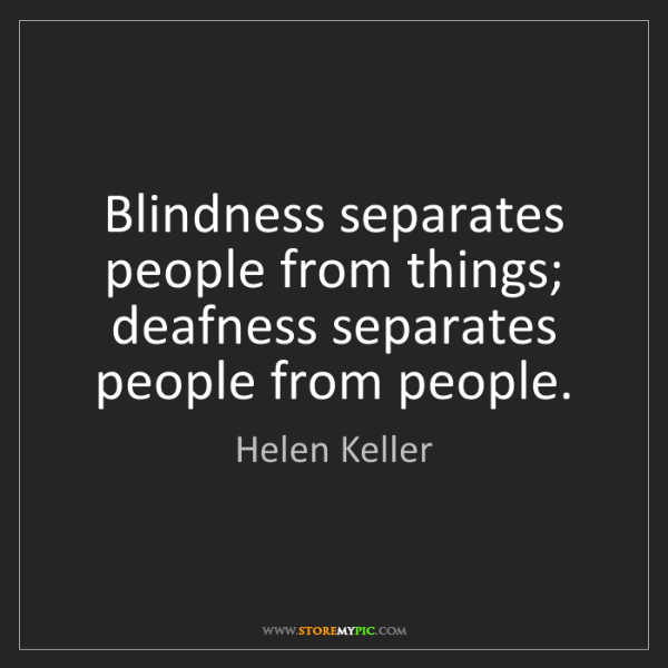 Helen Keller: Blindness separates people from things; deafness separates...