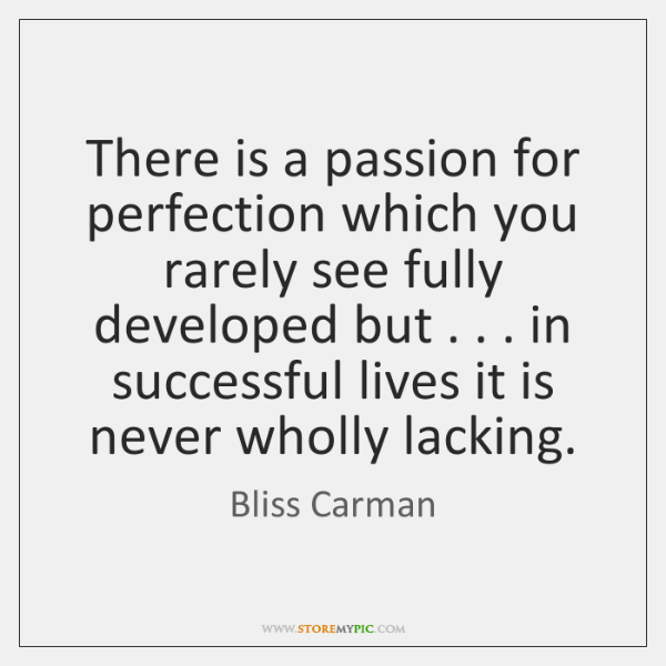There is a passion for perfection which you rarely see fully developed ...