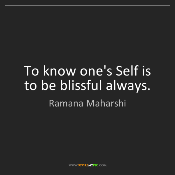Ramana Maharshi: To know one's Self is to be blissful always.