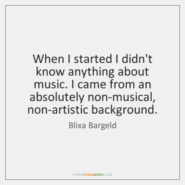 When I started I didn't know anything about music. I came from ...