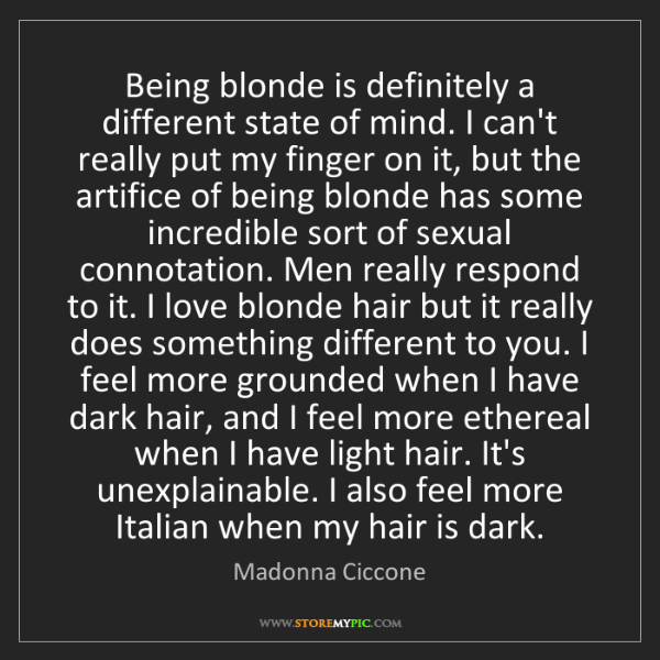 Madonna Ciccone: Being blonde is definitely a different state of mind....