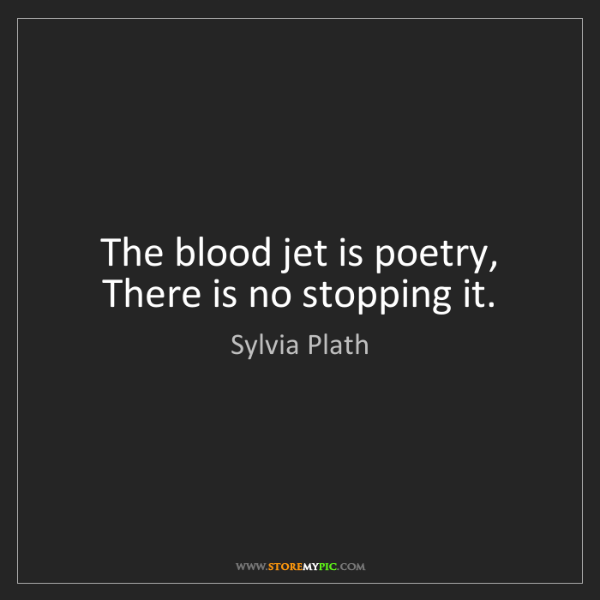Sylvia Plath: The blood jet is poetry,   There is no stopping it.