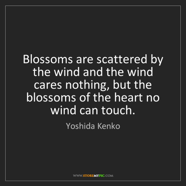 Yoshida Kenko: Blossoms are scattered by the wind and the wind cares...