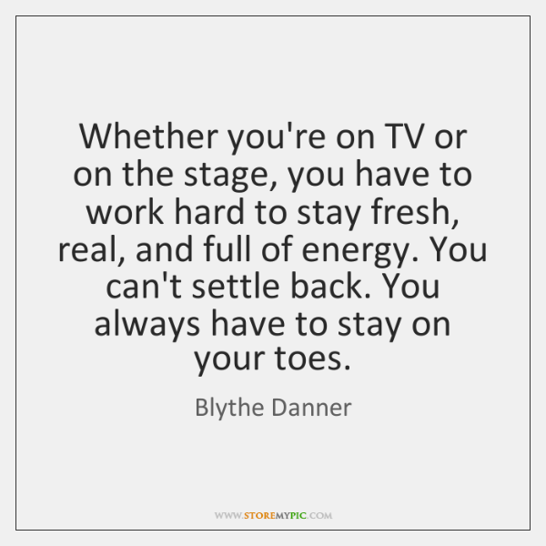 Whether you're on TV or on the stage, you have to work ...
