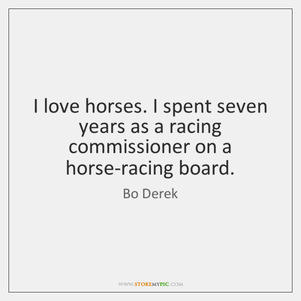 I love horses. I spent seven years as a racing commissioner on ...