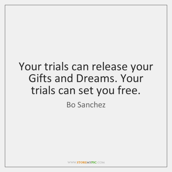 Your trials can release your Gifts and Dreams. Your trials can set ...