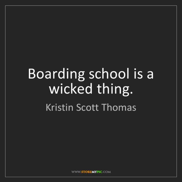 Kristin Scott Thomas: Boarding school is a wicked thing.